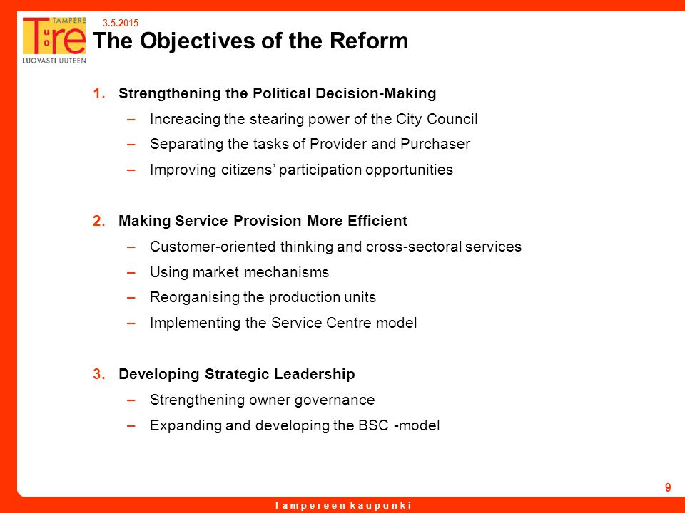 T a m p e r e e n k a u p u n k i 3.5.2015 9 The Objectives of the Reform 1.Strengthening the Political Decision-Making –Increacing the stearing power