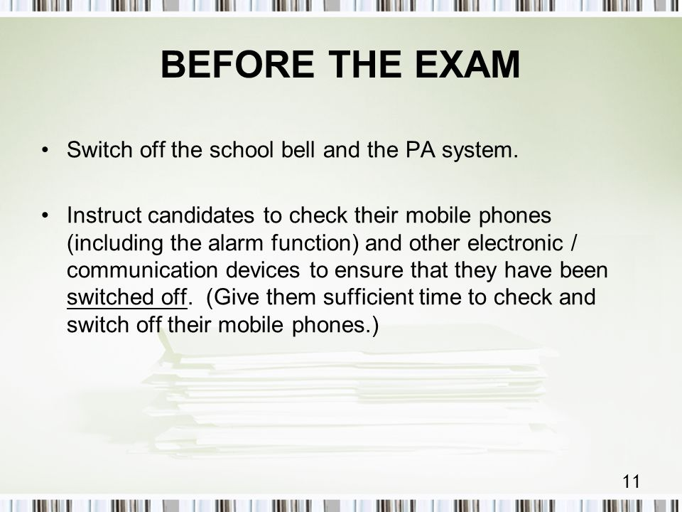 11 BEFORE THE EXAM Switch off the school bell and the PA system.