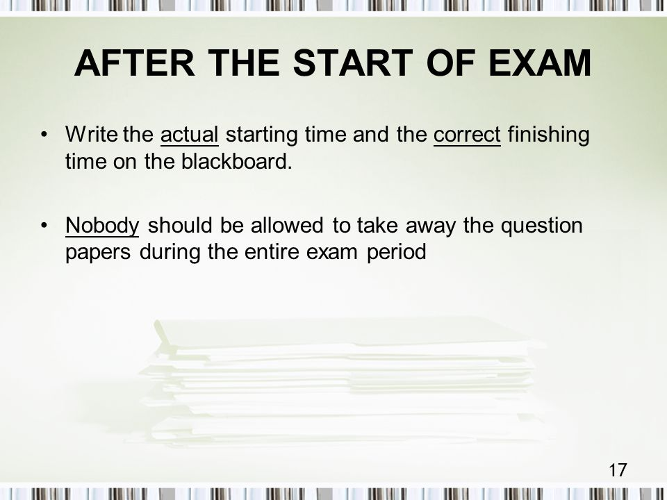 17 AFTER THE START OF EXAM Write the actual starting time and the correct finishing time on the blackboard.