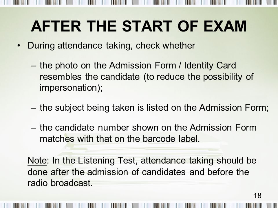 18 AFTER THE START OF EXAM During attendance taking, check whether –the photo on the Admission Form / Identity Card resembles the candidate (to reduce the possibility of impersonation); –the subject being taken is listed on the Admission Form; –the candidate number shown on the Admission Form matches with that on the barcode label.