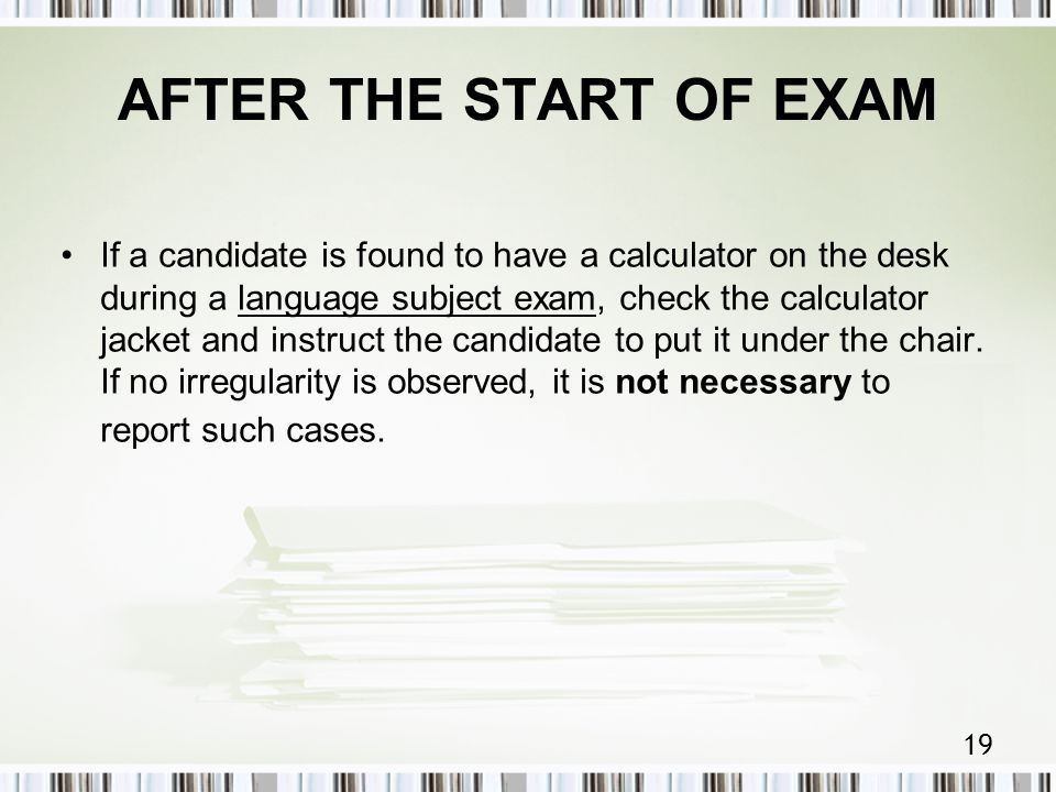 19 AFTER THE START OF EXAM If a candidate is found to have a calculator on the desk during a language subject exam, check the calculator jacket and instruct the candidate to put it under the chair.