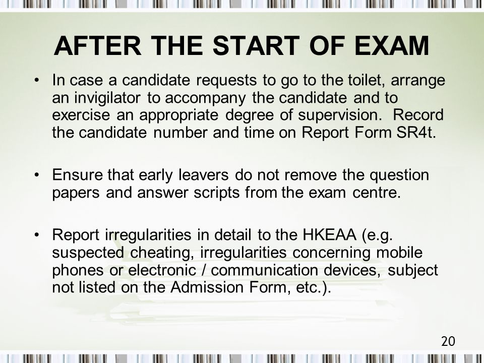 20 AFTER THE START OF EXAM In case a candidate requests to go to the toilet, arrange an invigilator to accompany the candidate and to exercise an appropriate degree of supervision.