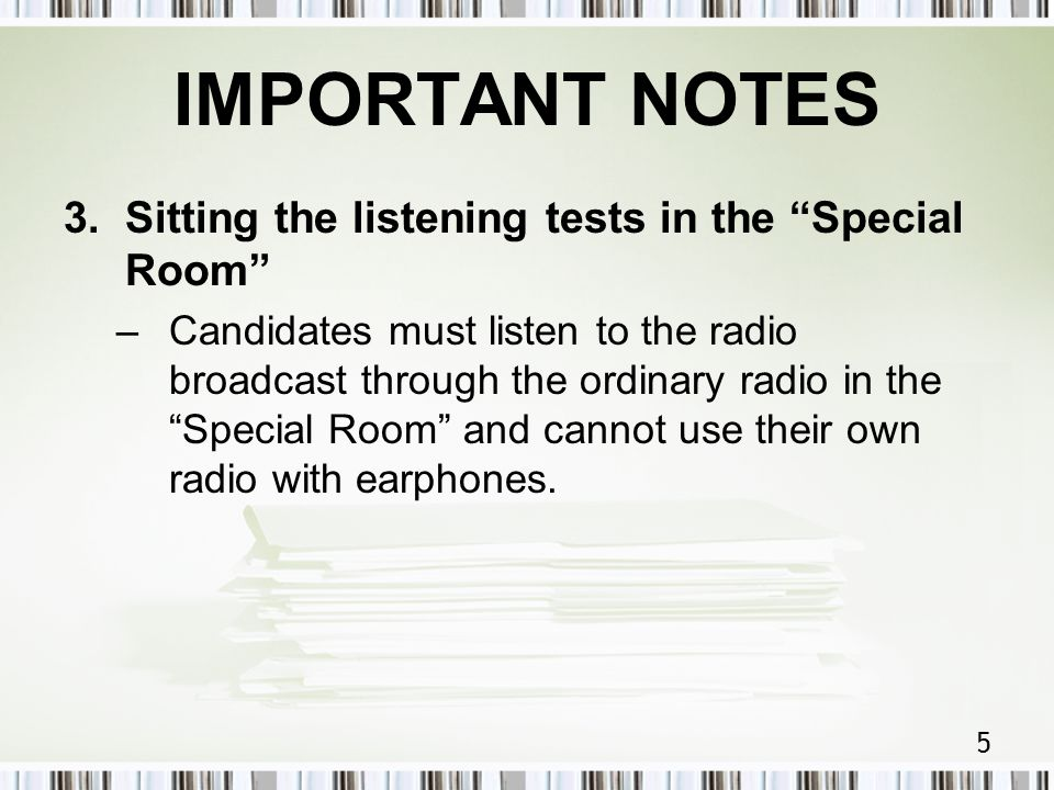 5 IMPORTANT NOTES 3.Sitting the listening tests in the Special Room –Candidates must listen to the radio broadcast through the ordinary radio in the Special Room and cannot use their own radio with earphones.