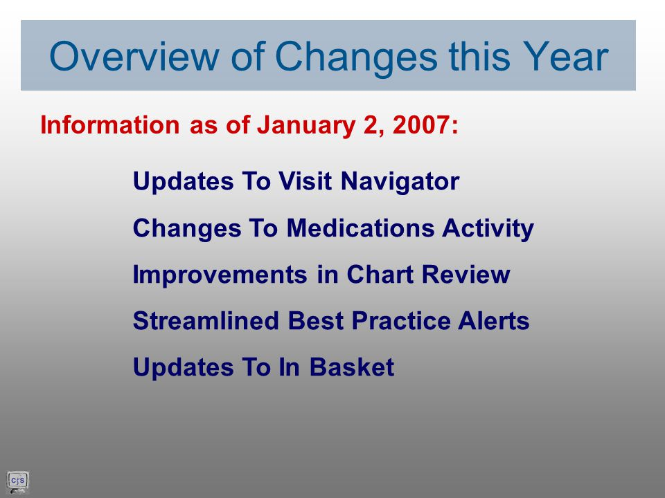 Updates To Visit Navigator Changes To Medications Activity Improvements in Chart Review Streamlined Best Practice Alerts Updates To In Basket Overview of Changes this Year Information as of January 2, 2007: