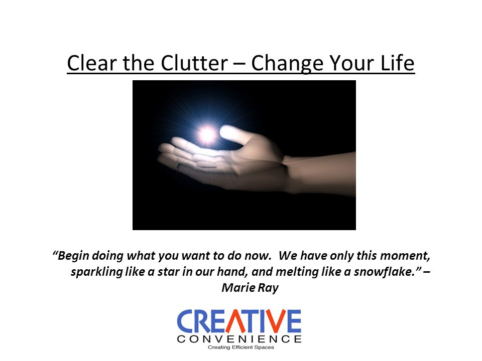 Clear the Clutter – Change Your Life Begin doing what you want to do now.