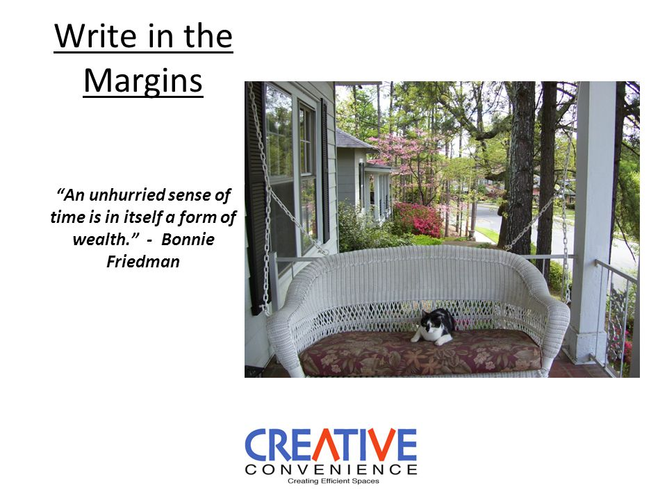 Write in the Margins An unhurried sense of time is in itself a form of wealth. - Bonnie Friedman