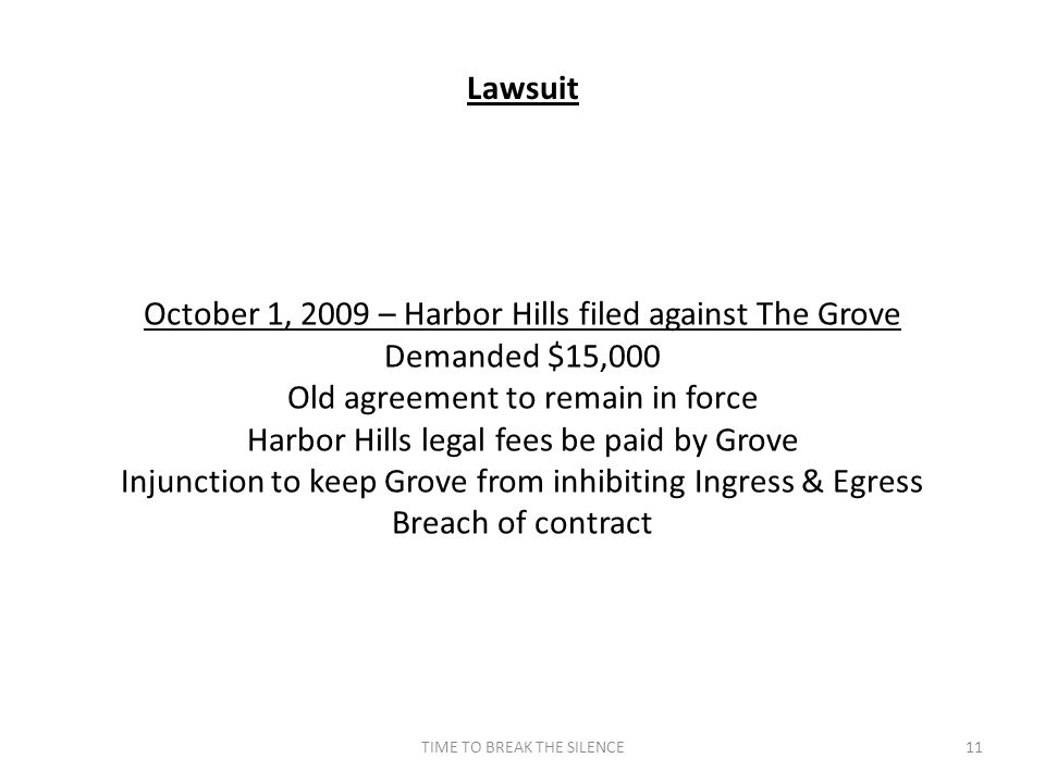 TIME TO BREAK THE SILENCE11 Lawsuit October 1, 2009 – Harbor Hills filed against The Grove Demanded $15,000 Old agreement to remain in force Harbor Hills legal fees be paid by Grove Injunction to keep Grove from inhibiting Ingress & Egress Breach of contract