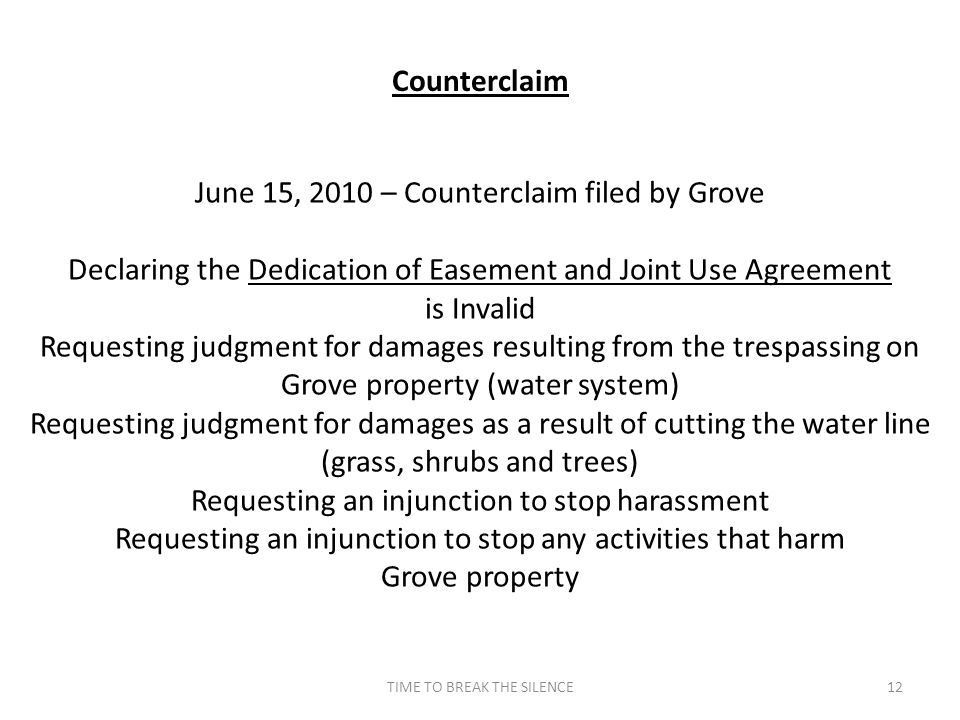 TIME TO BREAK THE SILENCE12 Counterclaim June 15, 2010 – Counterclaim filed by Grove Declaring the Dedication of Easement and Joint Use Agreement is Invalid Requesting judgment for damages resulting from the trespassing on Grove property (water system) Requesting judgment for damages as a result of cutting the water line (grass, shrubs and trees) Requesting an injunction to stop harassment Requesting an injunction to stop any activities that harm Grove property