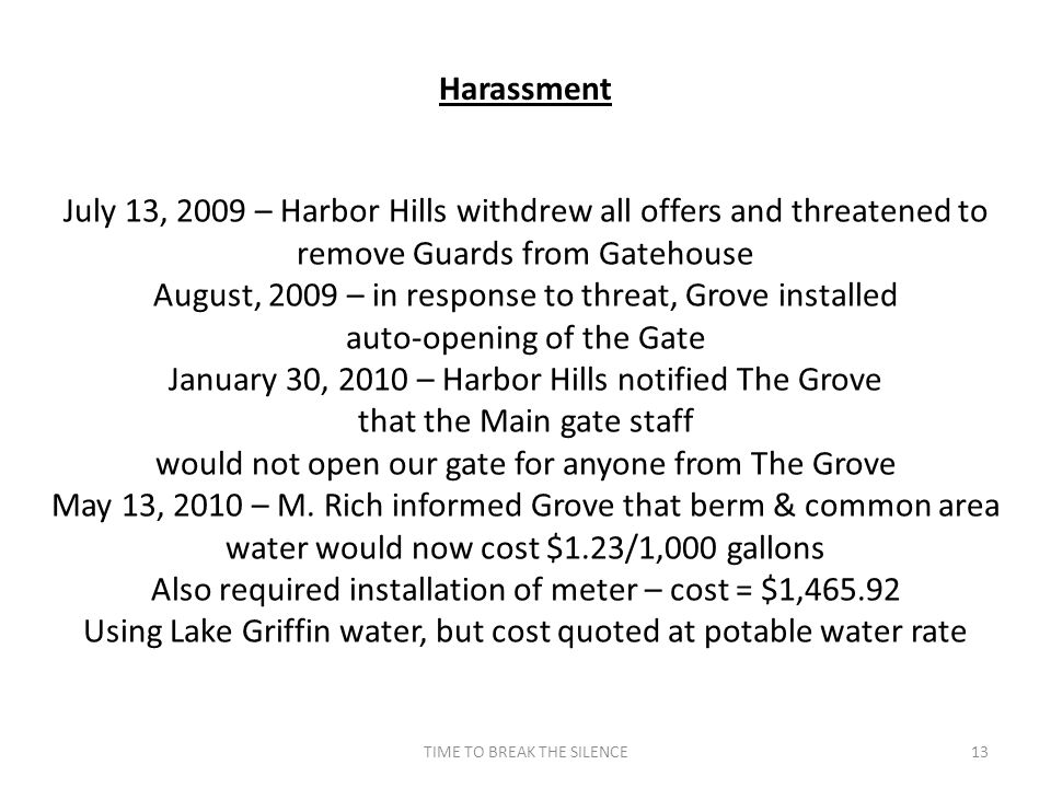 TIME TO BREAK THE SILENCE13 Harassment July 13, 2009 – Harbor Hills withdrew all offers and threatened to remove Guards from Gatehouse August, 2009 – in response to threat, Grove installed auto-opening of the Gate January 30, 2010 – Harbor Hills notified The Grove that the Main gate staff would not open our gate for anyone from The Grove May 13, 2010 – M.