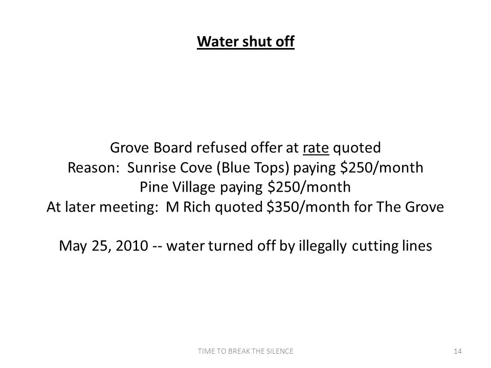 TIME TO BREAK THE SILENCE14 Water shut off Grove Board refused offer at rate quoted Reason: Sunrise Cove (Blue Tops) paying $250/month Pine Village paying $250/month At later meeting: M Rich quoted $350/month for The Grove May 25, 2010 -- water turned off by illegally cutting lines