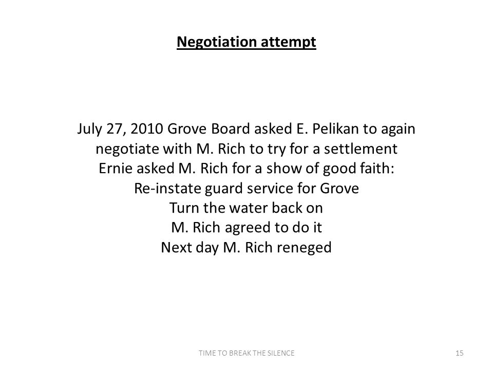 TIME TO BREAK THE SILENCE15 Negotiation attempt July 27, 2010 Grove Board asked E. Pelikan to again negotiate with M. Rich to try for a settlement Ern