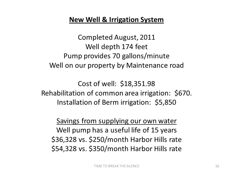 TIME TO BREAK THE SILENCE16 New Well & Irrigation System Completed August, 2011 Well depth 174 feet Pump provides 70 gallons/minute Well on our property by Maintenance road Cost of well: $18,351.98 Rehabilitation of common area irrigation: $670.