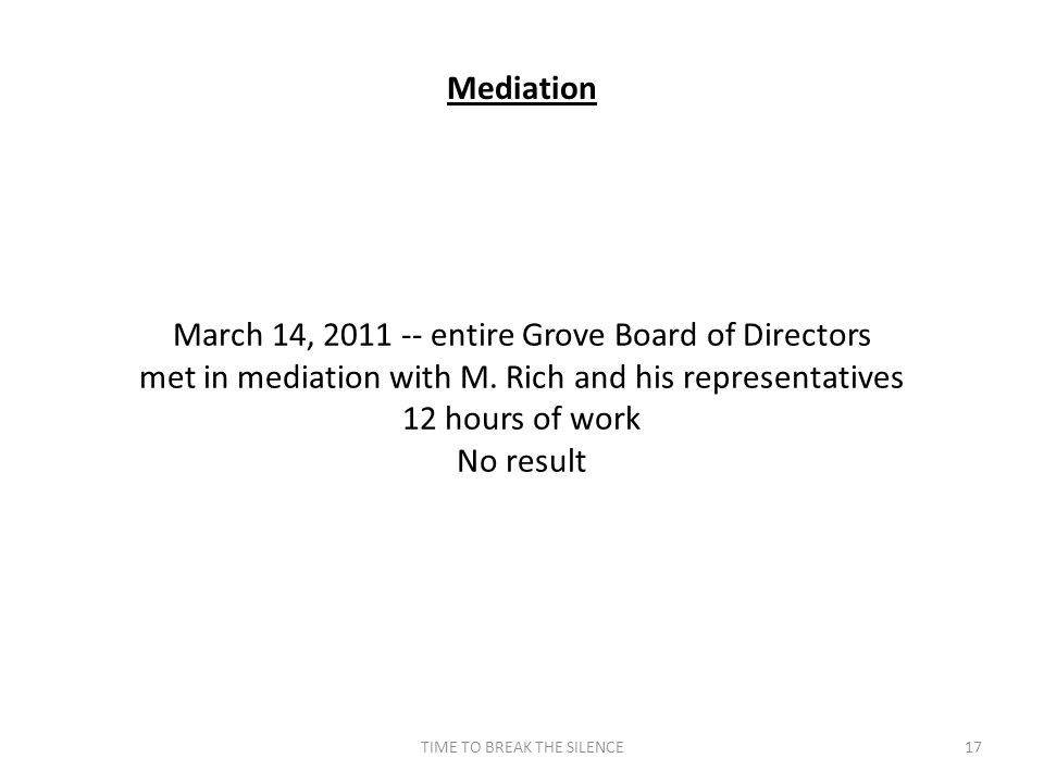 TIME TO BREAK THE SILENCE17 Mediation March 14, 2011 -- entire Grove Board of Directors met in mediation with M. Rich and his representatives 12 hours