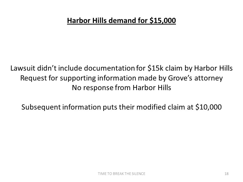 TIME TO BREAK THE SILENCE18 Harbor Hills demand for $15,000 Lawsuit didn't include documentation for $15k claim by Harbor Hills Request for supporting information made by Grove's attorney No response from Harbor Hills Subsequent information puts their modified claim at $10,000