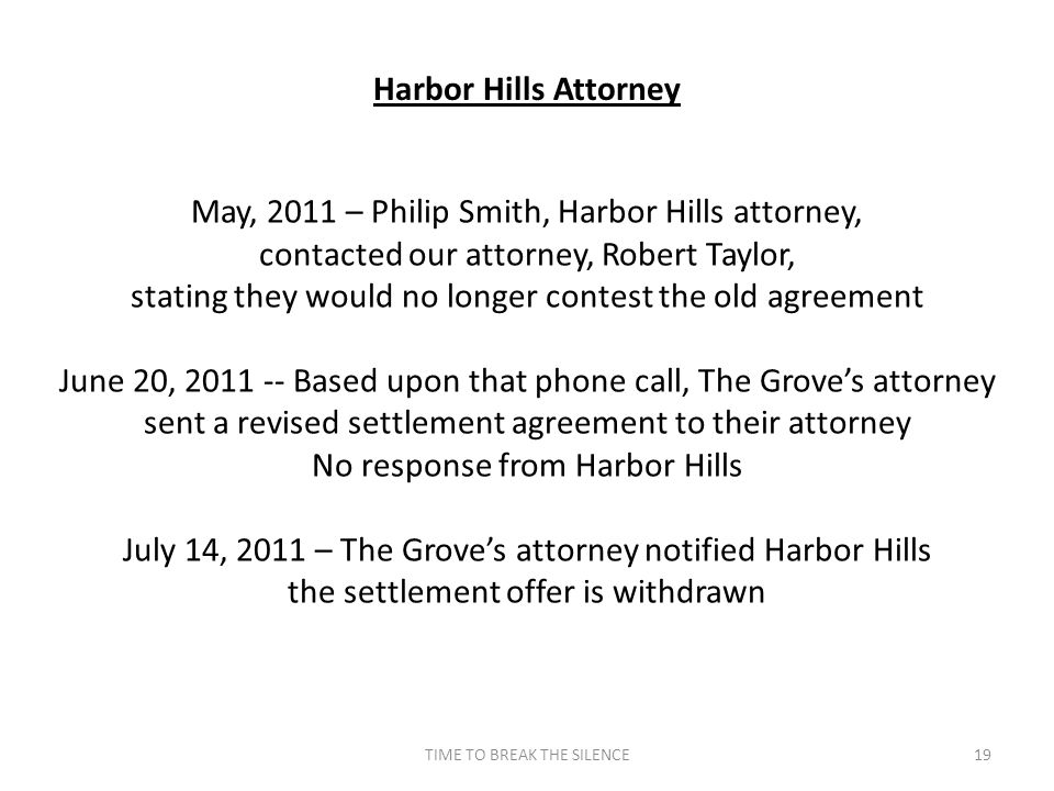 TIME TO BREAK THE SILENCE19 Harbor Hills Attorney May, 2011 – Philip Smith, Harbor Hills attorney, contacted our attorney, Robert Taylor, stating they would no longer contest the old agreement June 20, 2011 -- Based upon that phone call, The Grove's attorney sent a revised settlement agreement to their attorney No response from Harbor Hills July 14, 2011 – The Grove's attorney notified Harbor Hills the settlement offer is withdrawn