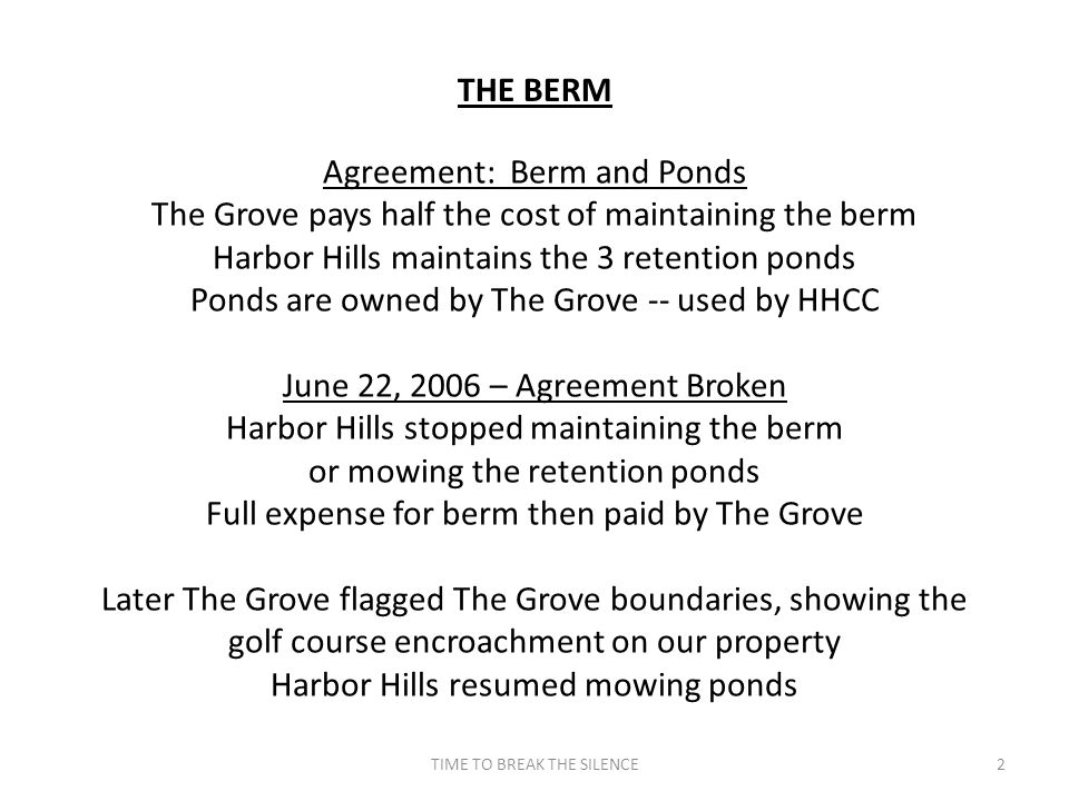 THE BERM 2TIME TO BREAK THE SILENCE Agreement: Berm and Ponds The Grove pays half the cost of maintaining the berm Harbor Hills maintains the 3 retention ponds Ponds are owned by The Grove -- used by HHCC June 22, 2006 – Agreement Broken Harbor Hills stopped maintaining the berm or mowing the retention ponds Full expense for berm then paid by The Grove Later The Grove flagged The Grove boundaries, showing the golf course encroachment on our property Harbor Hills resumed mowing ponds