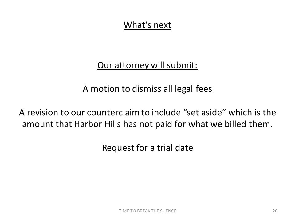 TIME TO BREAK THE SILENCE26 What's next Our attorney will submit: A motion to dismiss all legal fees A revision to our counterclaim to include set aside which is the amount that Harbor Hills has not paid for what we billed them.