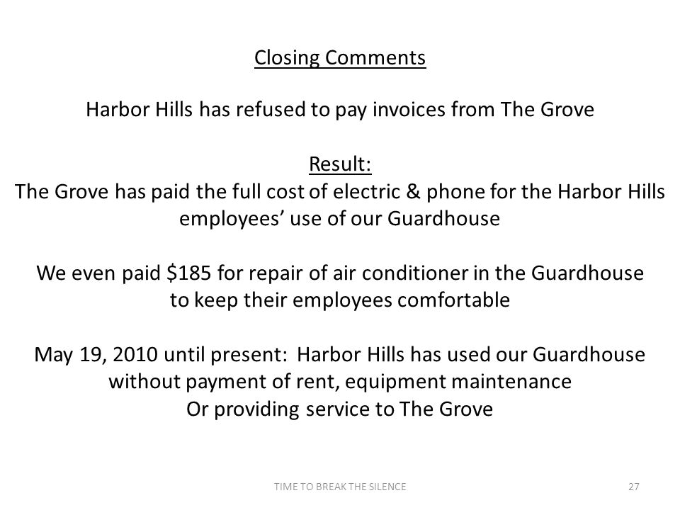 TIME TO BREAK THE SILENCE27 Closing Comments Harbor Hills has refused to pay invoices from The Grove Result: The Grove has paid the full cost of elect