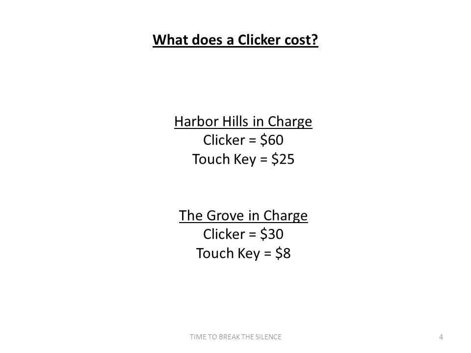 TIME TO BREAK THE SILENCE4 What does a Clicker cost? Harbor Hills in Charge Clicker = $60 Touch Key = $25 The Grove in Charge Clicker = $30 Touch Key