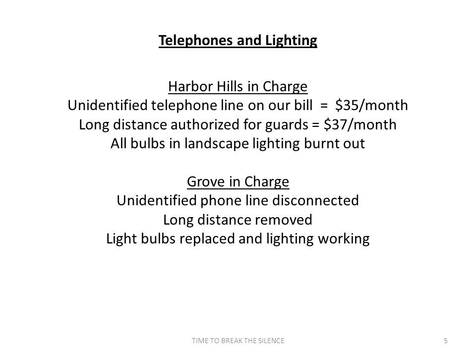 TIME TO BREAK THE SILENCE5 Telephones and Lighting Harbor Hills in Charge Unidentified telephone line on our bill = $35/month Long distance authorized for guards = $37/month All bulbs in landscape lighting burnt out Grove in Charge Unidentified phone line disconnected Long distance removed Light bulbs replaced and lighting working