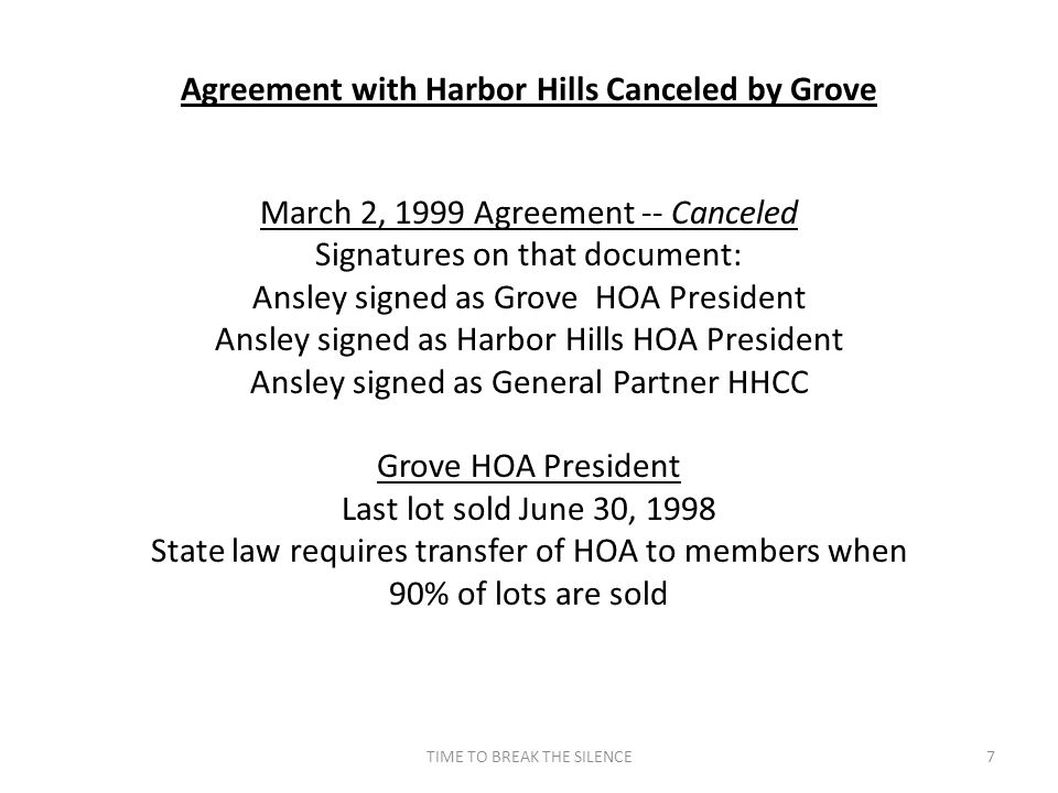 TIME TO BREAK THE SILENCE7 Agreement with Harbor Hills Canceled by Grove March 2, 1999 Agreement -- Canceled Signatures on that document: Ansley signed as Grove HOA President Ansley signed as Harbor Hills HOA President Ansley signed as General Partner HHCC Grove HOA President Last lot sold June 30, 1998 State law requires transfer of HOA to members when 90% of lots are sold
