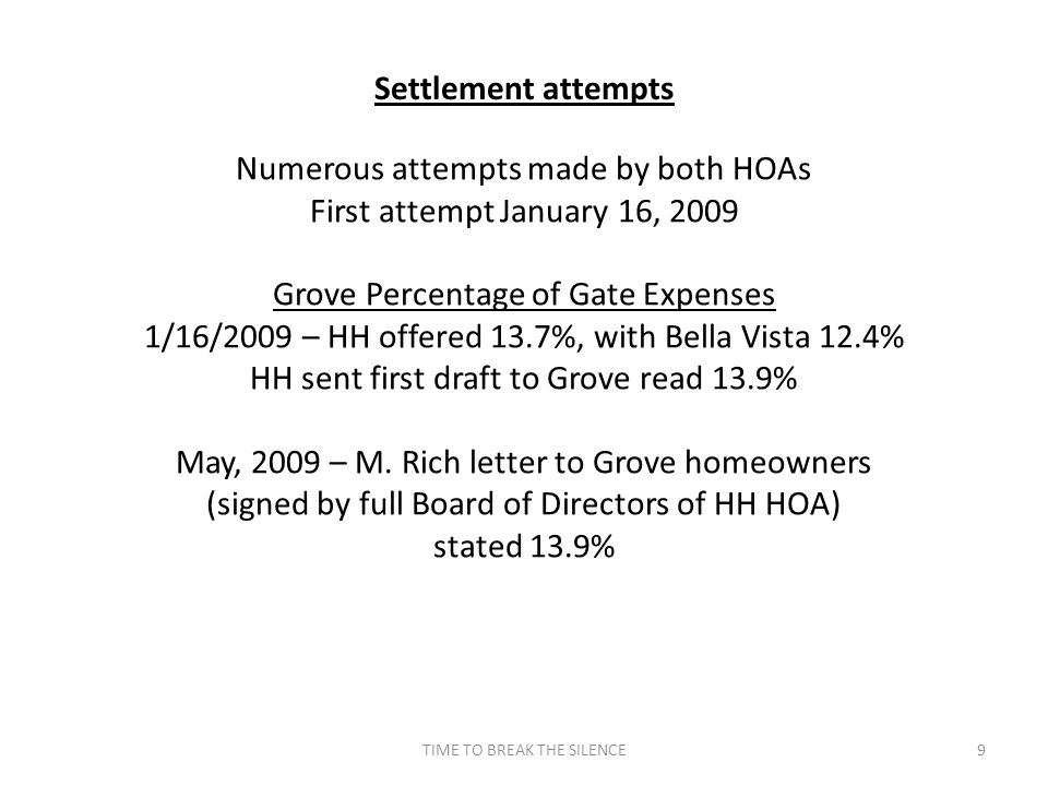 TIME TO BREAK THE SILENCE9 Settlement attempts Numerous attempts made by both HOAs First attempt January 16, 2009 Grove Percentage of Gate Expenses 1/16/2009 – HH offered 13.7%, with Bella Vista 12.4% HH sent first draft to Grove read 13.9% May, 2009 – M.