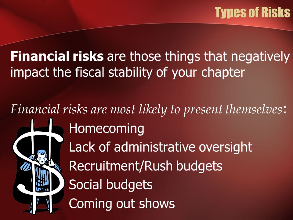 Types of Risks Financial risks are those things that negatively impact the fiscal stability of your chapter Financial risks are most likely to present themselves : Homecoming Lack of administrative oversight Recruitment/Rush budgets Social budgets Coming out shows