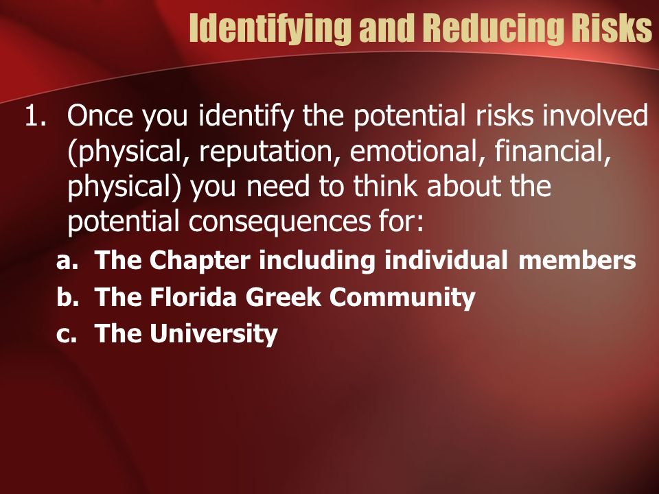 1.Once you identify the potential risks involved (physical, reputation, emotional, financial, physical) you need to think about the potential consequences for: a.The Chapter including individual members b.The Florida Greek Community c.The University