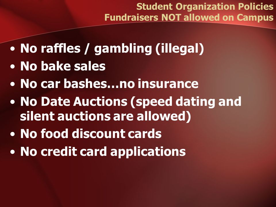 Student Organization Policies Fundraisers NOT allowed on Campus No raffles / gambling (illegal) No bake sales No car bashes…no insurance No Date Auctions (speed dating and silent auctions are allowed) No food discount cards No credit card applications