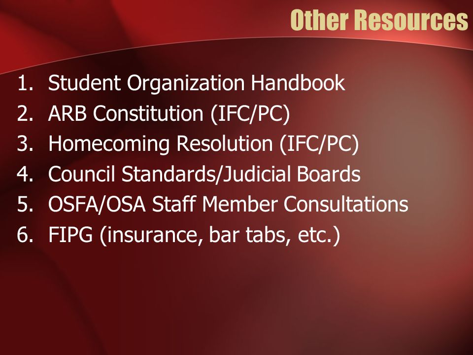 Other Resources 1.Student Organization Handbook 2.ARB Constitution (IFC/PC) 3.Homecoming Resolution (IFC/PC) 4.Council Standards/Judicial Boards 5.OSFA/OSA Staff Member Consultations 6.FIPG (insurance, bar tabs, etc.)