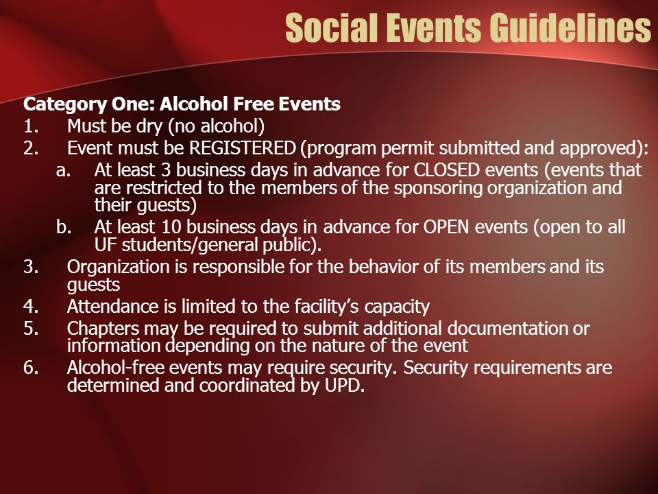 Social Events Guidelines Category One: Alcohol Free Events 1.Must be dry (no alcohol) 2.Event must be REGISTERED (program permit submitted and approved): a.At least 3 business days in advance for CLOSED events (events that are restricted to the members of the sponsoring organization and their guests) b.At least 10 business days in advance for OPEN events (open to all UF students/general public).