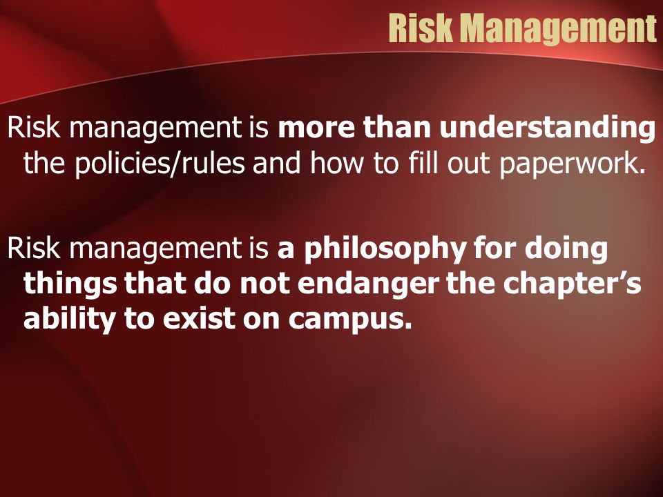 Risk Management Risk management is more than understanding the policies/rules and how to fill out paperwork.