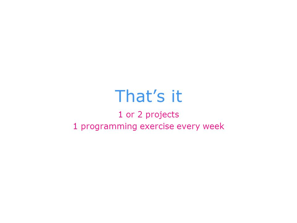 That's it 1 or 2 projects 1 programming exercise every week