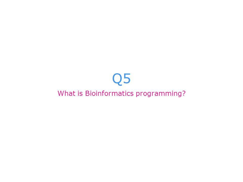 Q5 What is Bioinformatics programming