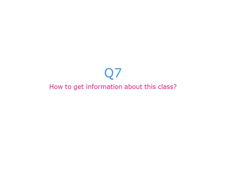 Q7 How to get information about this class?