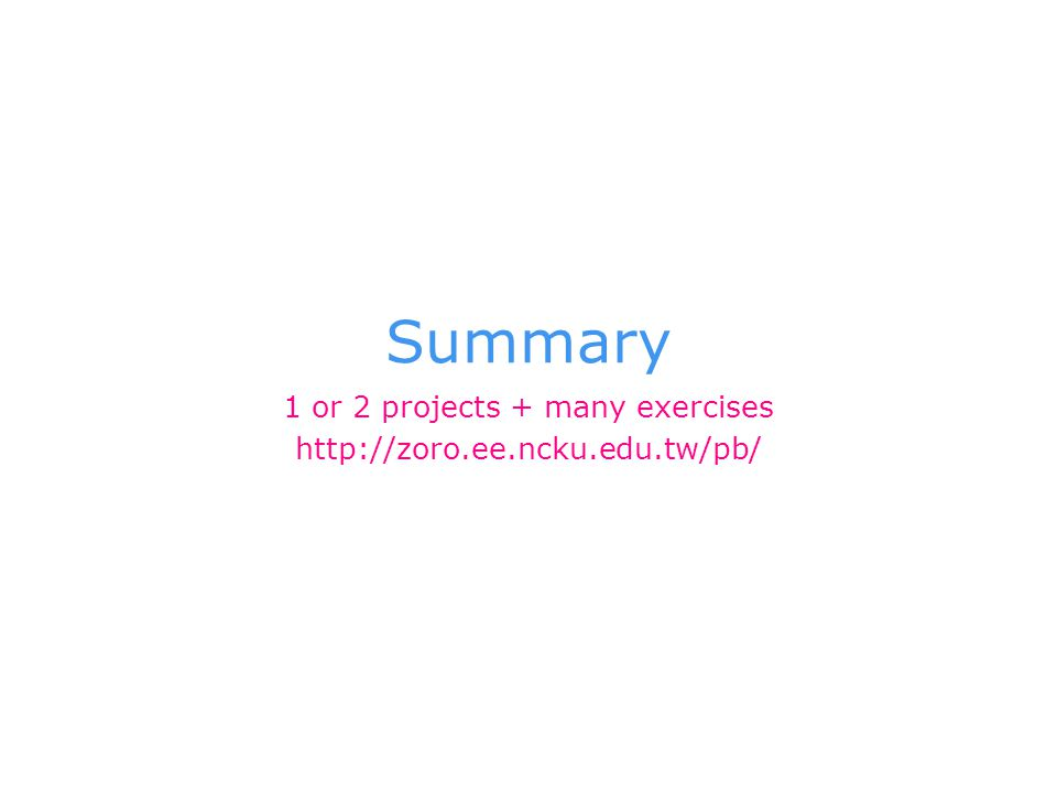 Summary 1 or 2 projects + many exercises http://zoro.ee.ncku.edu.tw/pb/