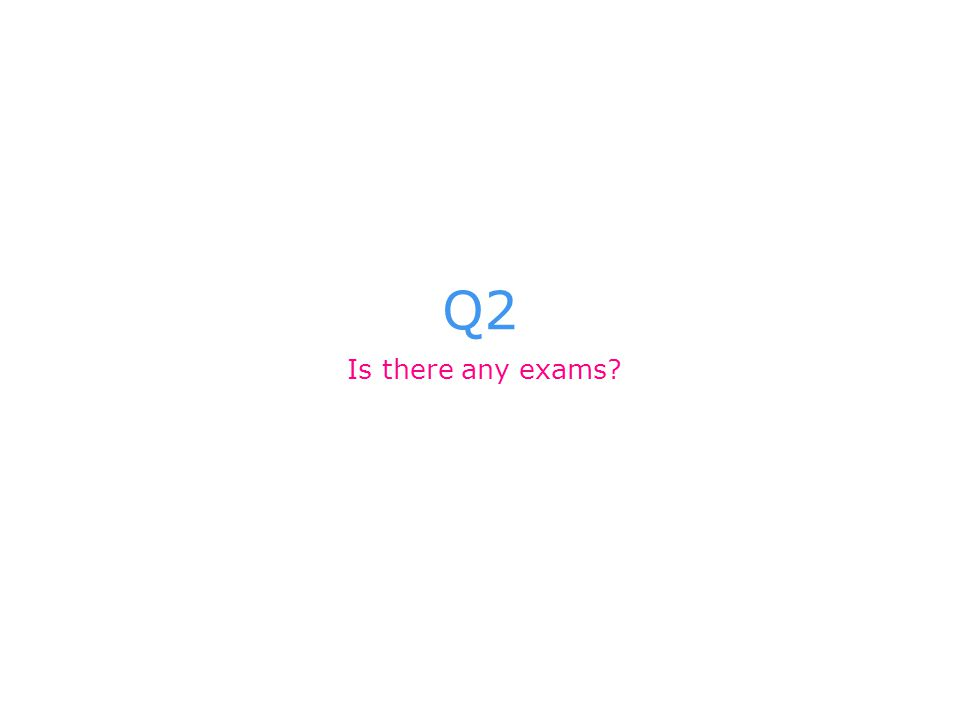 Q2 Is there any exams?