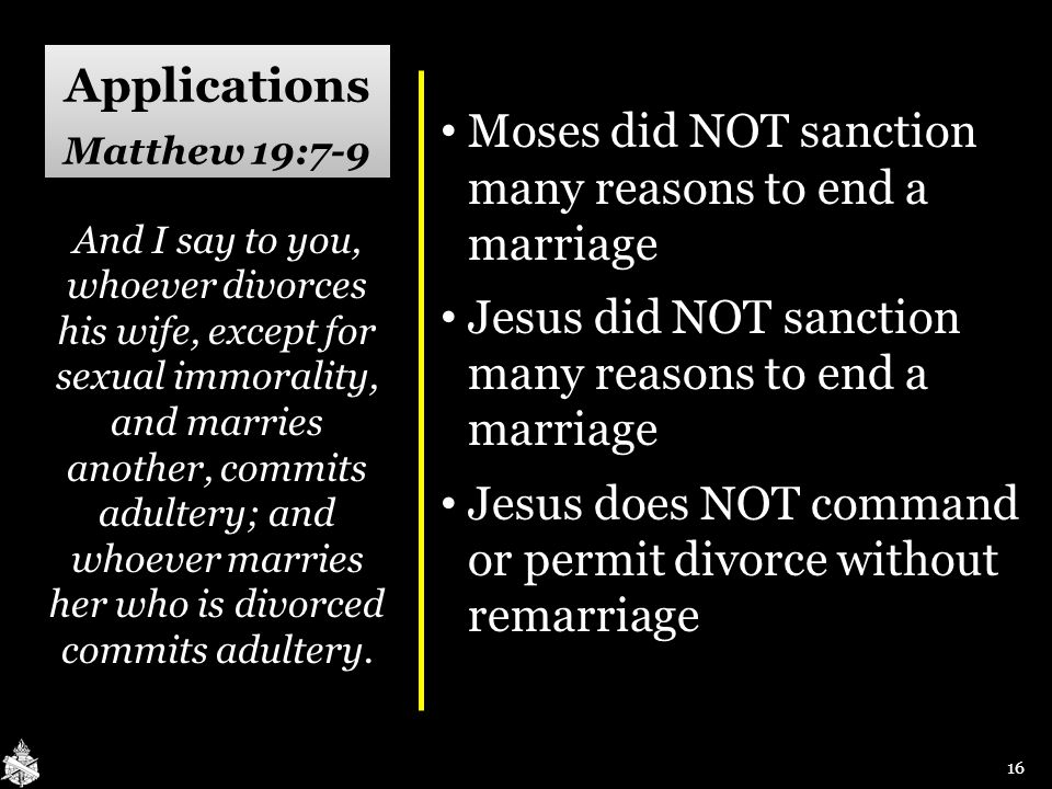Applications Matthew 19:7-9 Moses did NOT sanction many reasons to end a marriage Moses did NOT sanction many reasons to end a marriage Jesus did NOT sanction many reasons to end a marriage Jesus did NOT sanction many reasons to end a marriage Jesus does NOT command or permit divorce without remarriage Jesus does NOT command or permit divorce without remarriage And I say to you, whoever divorces his wife, except for sexual immorality, and marries another, commits adultery; and whoever marries her who is divorced commits adultery.