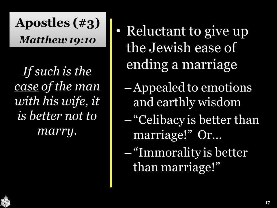 Apostles (#3) Matthew 19:10 Reluctant to give up the Jewish ease of ending a marriage Reluctant to give up the Jewish ease of ending a marriage – Appealed to emotions and earthly wisdom – Celibacy is better than marriage! Or… – Immorality is better than marriage! If such is the case of the man with his wife, it is better not to marry.