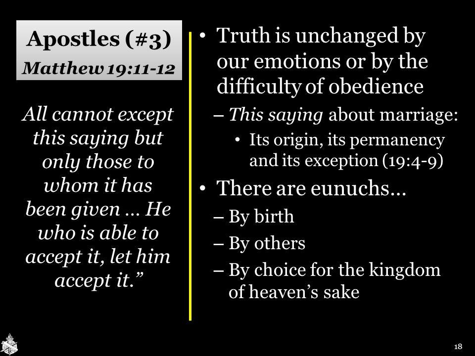 Apostles (#3) Matthew 19:11-12 Truth is unchanged by our emotions or by the difficulty of obedience Truth is unchanged by our emotions or by the diffi