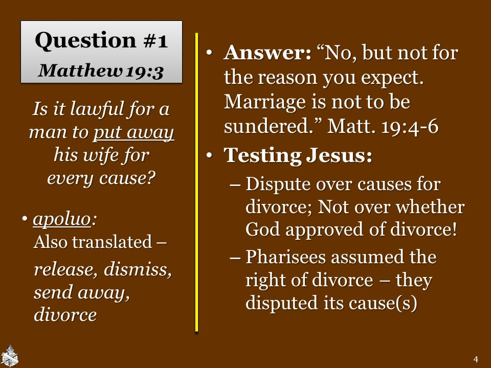 """Question #1 Matthew 19:3 Answer: """"No, but not for the reason you expect. Marriage is not to be sundered."""" Matt. 19:4-6 Answer: """"No, but not for the re"""