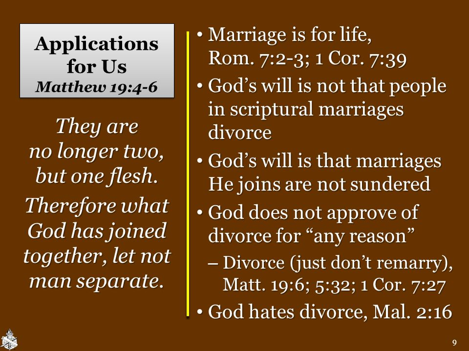 Applications for Us Matthew 19:4-6 Marriage is for life, Rom. 7:2-3; 1 Cor. 7:39 Marriage is for life, Rom. 7:2-3; 1 Cor. 7:39 God's will is not that