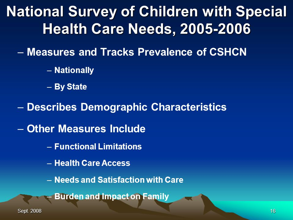 Sept. 200816 National Survey of Children with Special Health Care Needs, 2005-2006 –Measures and Tracks Prevalence of CSHCN –Nationally –By State –Des