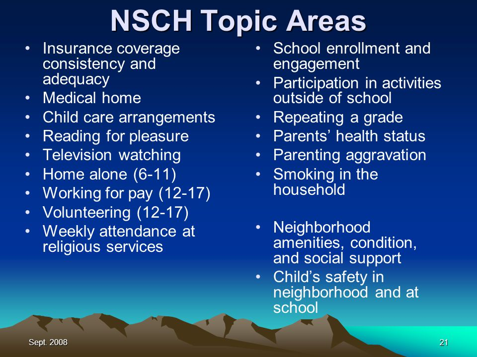 Sept. 200821 NSCH Topic Areas Insurance coverage consistency and adequacy Medical home Child care arrangements Reading for pleasure Television watchin