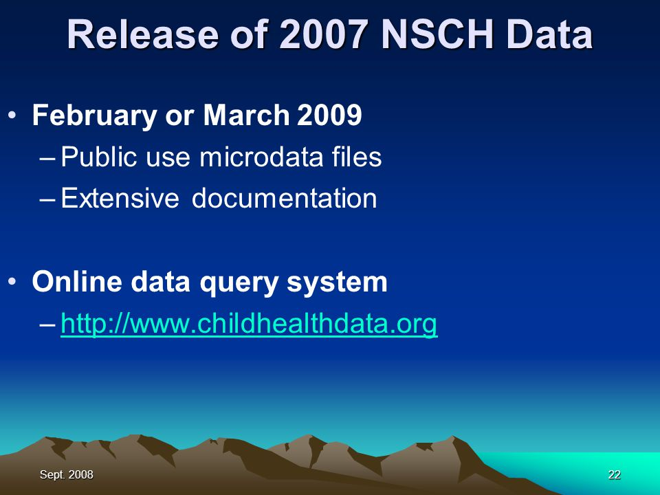 Sept. 200822 Release of 2007 NSCH Data February or March 2009 –Public use microdata files –Extensive documentation Online data query system –http://ww