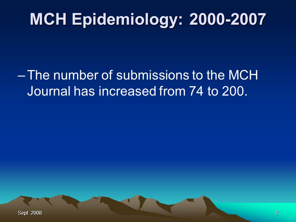 Sept. 20085 MCH Epidemiology: 2000-2007 –The number of submissions to the MCH Journal has increased from 74 to 200.