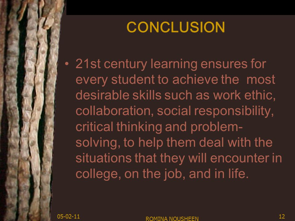 CONCLUSION 21st century learning ensures for every student to achieve the most desirable skills such as work ethic, collaboration, social responsibility, critical thinking and problem- solving, to help them deal with the situations that they will encounter in college, on the job, and in life.