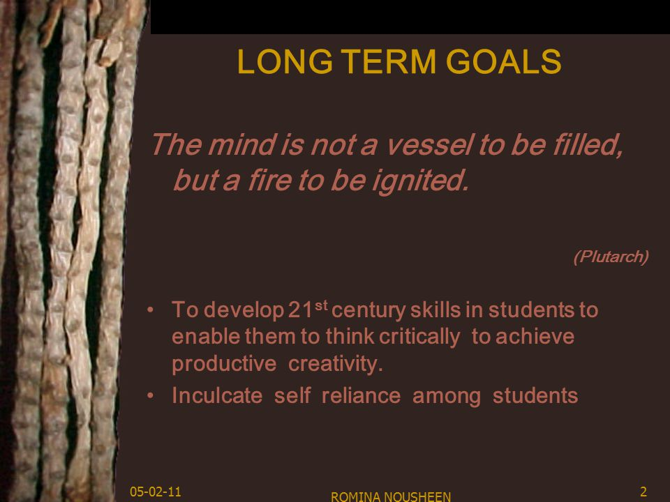 LONG TERM GOALS The mind is not a vessel to be filled, but a fire to be ignited.
