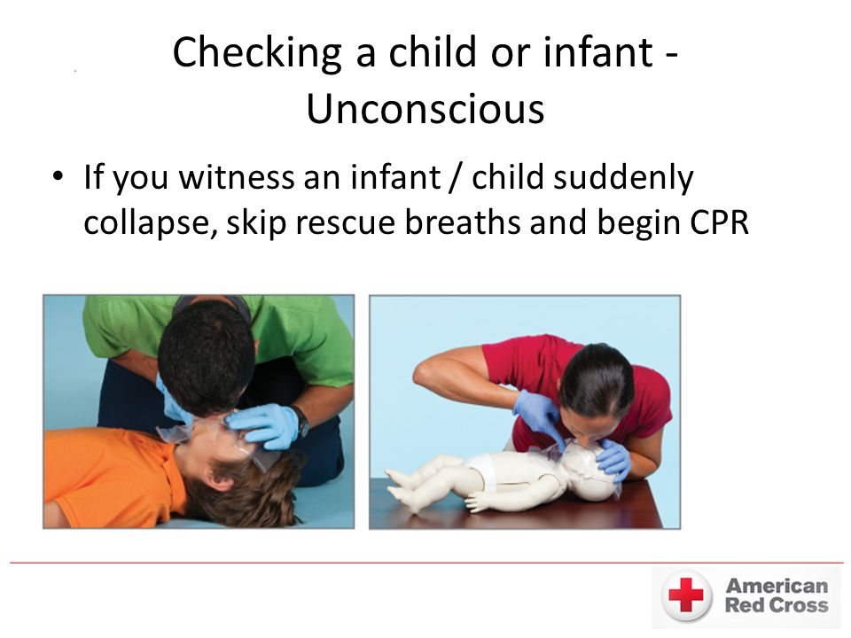 Checking a child or infant - Unconscious If you witness an infant / child suddenly collapse, skip rescue breaths and begin CPR