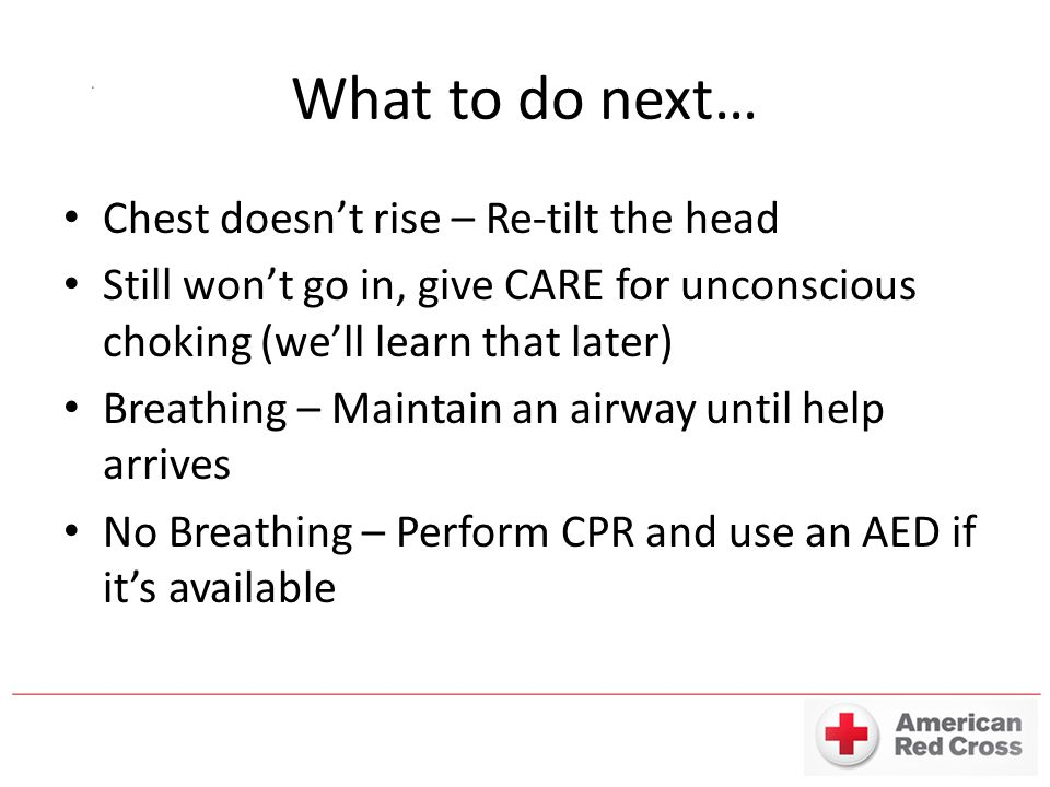 What to do next… Chest doesn't rise – Re-tilt the head Still won't go in, give CARE for unconscious choking (we'll learn that later) Breathing – Maintain an airway until help arrives No Breathing – Perform CPR and use an AED if it's available